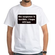 The suspense is terrible. I h Shirt