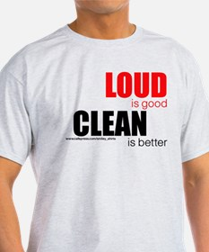 Loud is good...clean is better T-Shirt