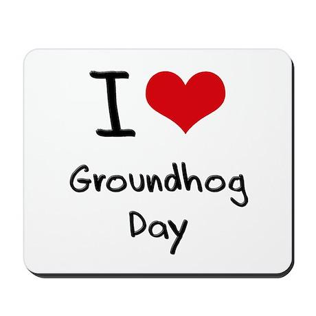 I Love Groundhog Day Mousepad