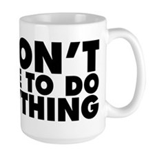 I Don't Have To Do Anything Mug