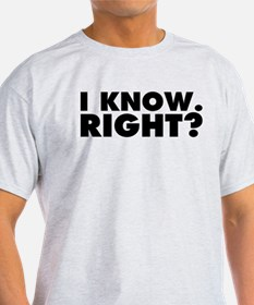 I Know. Right? T-Shirt