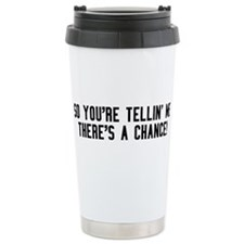 So youre tellin me theres a chance! Travel Mug