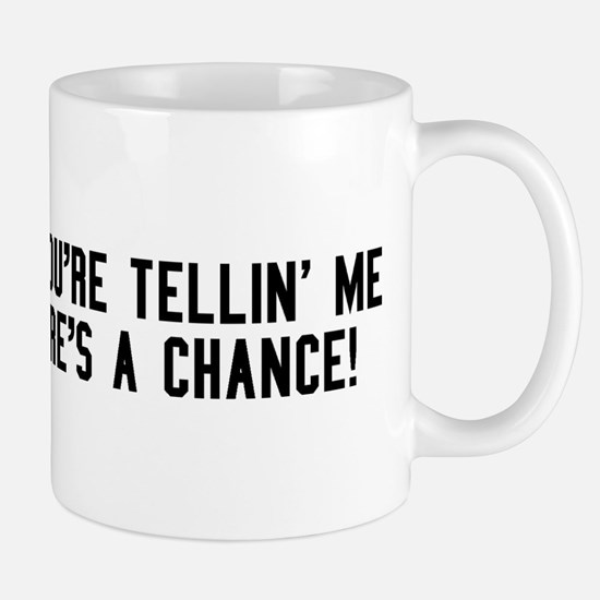 So youre tellin me theres a chance! Mug