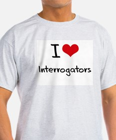 I Love Interrogators T-Shirt