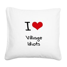 I Love Villiage Idiots Square Canvas Pillow