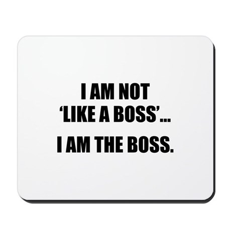 I Am Not Like A Boss... I Am The Boss. Mousepad