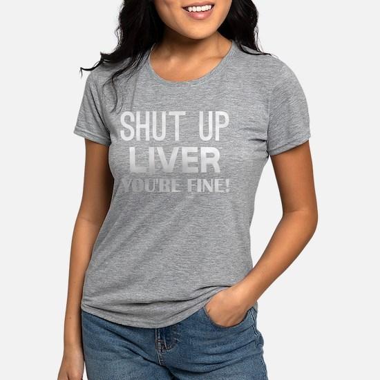 Shut Up Liver Youre Fine Womens Tri-blend T-Shirt