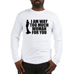 Way Too Much Woman For You Long Sleeve T-Shirt