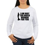 Way Too Much Woman For You Women's Long Sleeve T-S