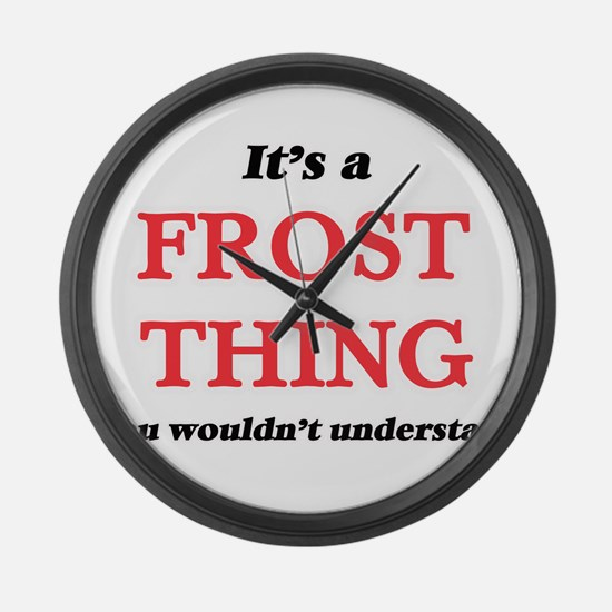 It's a Frost thing, you would Large Wall Clock