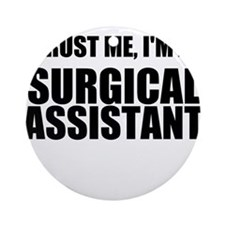 Trust Me, Im A Surgical Assistant Ornament (Round)