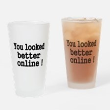 You looked better online! Drinking Glass