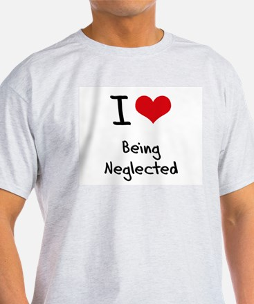 I Love Being Neglected T-Shirt
