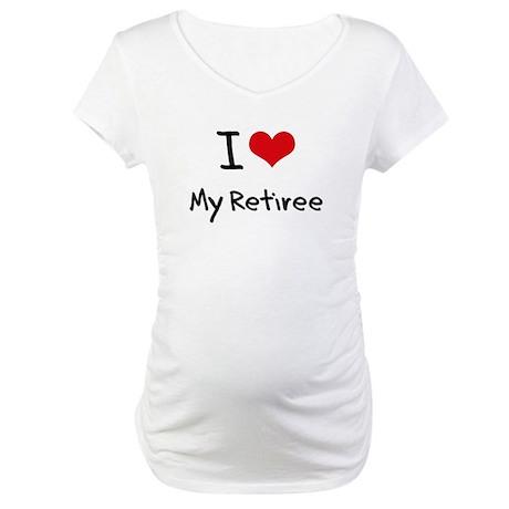 I Love My Retiree Maternity T-Shirt