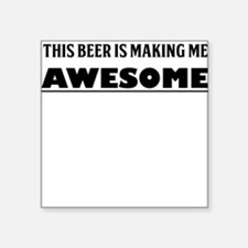 THIS BEER IS MAKING ME AWESOME Sticker