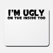 IM UGLY ON THE INSIDE TOO Mousepad