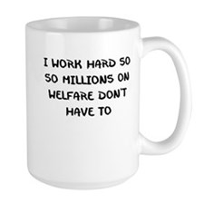 I WORK HARD SO MILLIONS ON WELFARE DONT HAVE TO Mu