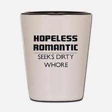 HOPELESS ROMANTIC SEEKS DIRTY WHORE Shot Glass