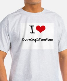 I Love Oversimplification T-Shirt