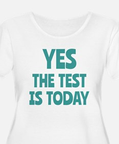 Yes, The Test is Today - For Teachers Plus Size T-