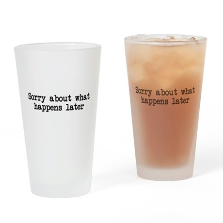 Sorry about what happens later Drinking Glass