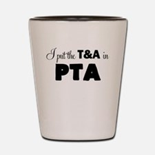 I PUT THE T AND A IN PTA Shot Glass