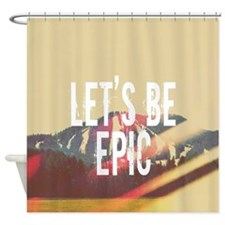 Let's Be Epic Shower Curtain