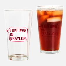 I Believe In Braylon Drinking Glass