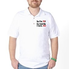 So Im 70 ! Do I look like I care T-Shirt