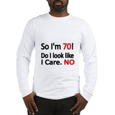 So Im 70 ! Do I look like I care Long Sleeve T-Shi