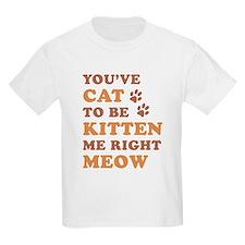 You've Cat To Be Kitten Me T-Shirt