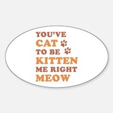 You've Cat To Be Kitten Me Sticker (Oval)