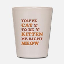 You've Cat To Be Kitten Me Shot Glass