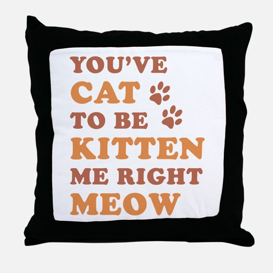 You've Cat To Be Kitten Me Throw Pillow