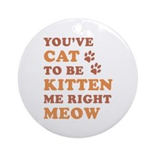You've Cat To Be Kitten Me Ornament (Round)