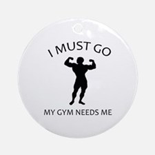 I Must Go. My Gym Needs Me. Ornament (Round)