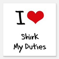 "I Love Shirk My Duties Square Car Magnet 3"" x 3"""