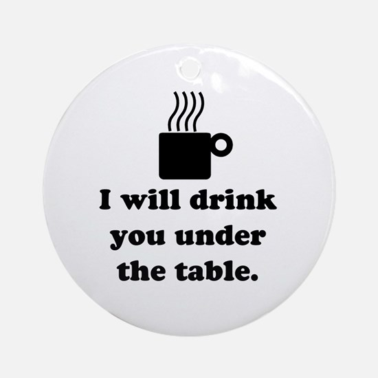 DRINK YOU UNDER THE TABLE (COFFEE) Ornament (Round