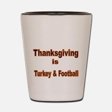 Thanksgiving is Turkey and Football Shot Glass