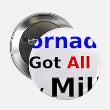 """Tornado Got All My Milk 2.25"""" Button"""