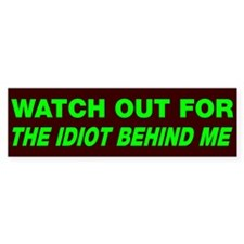 Watch out idiot behind me Bumper Sticker
