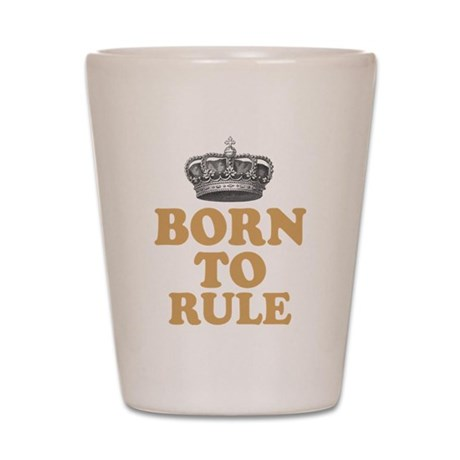 Born To Rule Shot Glass