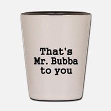 Thats Mr. Bubba to you. Shot Glass