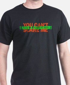 You cant scare me. I have a daughter! T-Shirt