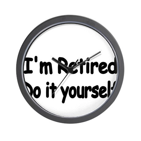 Im retired. Do it yourself Wall Clock by TerriblyQuaintTees