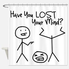 Have You Lost Your Mind Shower Curtain