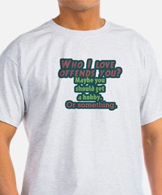 Who I Love Offends You? T-Shirt
