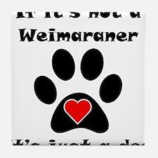 If Its Not A Weimaraner Tile Coaster