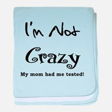 IM NOT CRAZY MY MOM HAD ME TESTED baby blanket