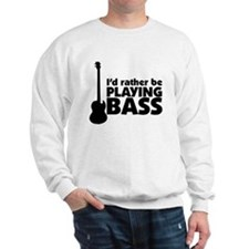 I'd rather be playing bass Sweatshirt